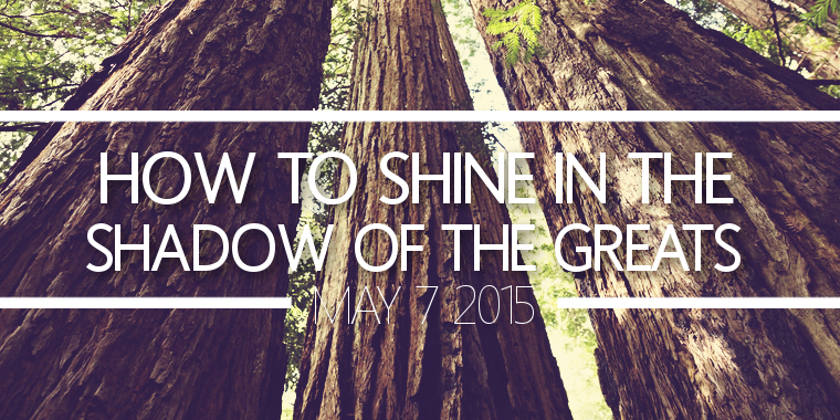 How to Shine in the Shadow of Greats